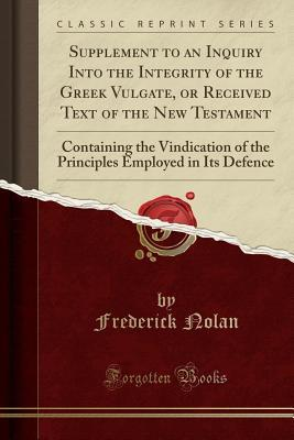 Supplement to an Inquiry Into the Integrity of the Greek Vulgate, or Received Text of the New Testament: Containing the Vindication of the Principles Employed in Its Defence