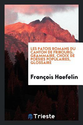 Les Patois Romans Du Canton de Fribourg, Grammaire, Choix de Po�sies Populaires, Glossaire