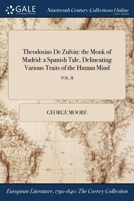 Theodosius de Zulvin: The Monk of Madrid: A Spanish Tale, Delineating Various Traits of the Human Mind; Vol. II