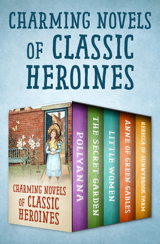 Charming Novels of Classic Heroines: Pollyanna, The Secret Garden, Little Women, Anne of Green Gables, and Rebecca of Sunnybrook Farm