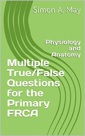 Multiple True/False Questions for the Primary FRCA: Physiology and Anatomy (Revise Anaesthesia Book 4)