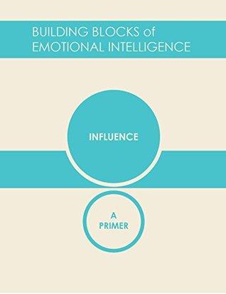 Influence: A Primer (Building Blocks of Emotional Intelligence Book 8)