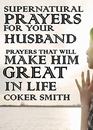 Supernatural Prayers for your Husband: Powerful Prayers that will make him great in life