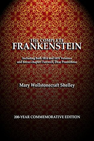 The Complete Frankenstein: 200-year Edition - Illustrated and Annotated: Including both the 1818 and 1831 Versions, and Bonus Chapter: Farewell, Dear Prometheus
