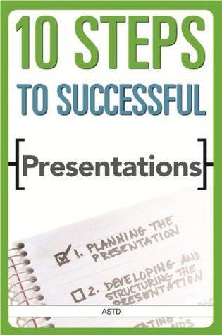 10 Steps to Successful Presentations (ASTD 10 Steps)