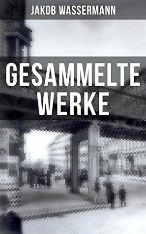 Gesammelte Werke von Jakob Wassermann: Mein Weg als Deutscher und Jude + Der Fall Maurizius + Caspar Hauser + Christoph Columbus + Melusine + Etzel Andergast ... dritte Existenz und mehr