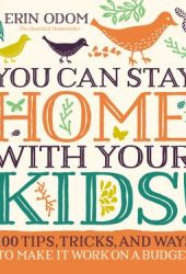 You Can Stay Home with Your Kids!: 100 Tips, Tricks, and Ways to Make It Work on a Budget Book