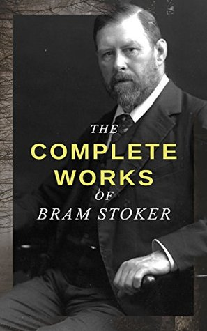 The Complete Works of Bram Stoker: Horror Novels & Dark Fantasy Collections - Including Dracula, The Mystery of the Sea, The Jewel of Seven Stars, The ... of the Shroud, The Lair of the White Worm…