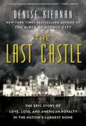 The Last Castle: The Epic Story of Love, Loss, and American Royalty in the Nation's Largest Home Book