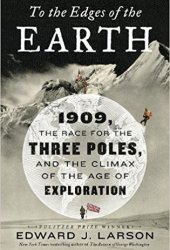 To the Edges of the Earth: 1909, the Race for the Three Poles, and the Climax of the Age of Exploration Book
