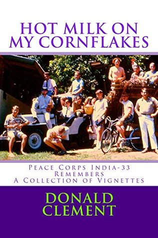Hot Milk on My Cornflakes: Peace Corps India-33 Remembers, A Collection of Vignettes