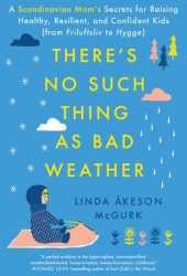 There's No Such Thing as Bad Weather: A Scandinavian Mom's Secrets for Raising Healthy, Resilient, and Confident Kids Book Pdf