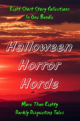 Halloween Horror Horde: Tales of Disquieting Darkness: The Horrors of Life, Death, Love, and Undeath