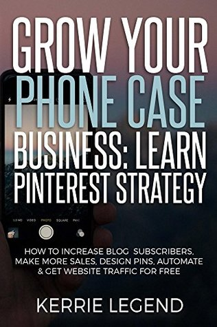 Grow Your Phone Case Business: Learn Pinterest Strategy: How to Increase Blog Subscribers, Make More Sales, Design Pins, Automate & Get Website Traffic for Free