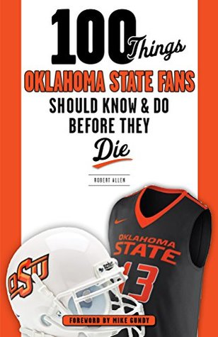 100 Things Oklahoma State Fans Should Know & Do Before They Die (100 Things...Fans Should Know)
