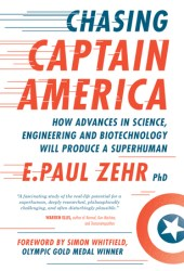 Chasing Captain America: How Advances in Science, Engineering, and Biotechnology Will Produce a Superhuman Book