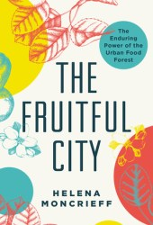 The Fruitful City: The Enduring Power of the Urban Food Forest Book