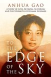 To the Edge of the Sky: A Story of Love, Betrayal, Suffering, and the Strength of Human Courage by Anhua Gao