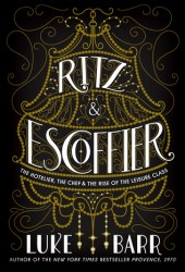Ritz and Escoffier: The Hotelier, the Chef, and the Rise of the Leisure Class Book