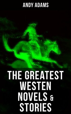 The Greatest Westen Novels & Stories of Andy Adams: The Story of a Poker Steer, The Log of a Cowboy, A College Vagabond, The Outlet, Reed Anthony, Cowman, ... Rangering, A Texas Matchmaker and many more