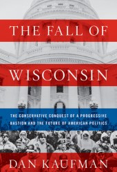 The Fall of Wisconsin: The Conservative Conquest of a Progressive Bastion and the Future of American Politics Pdf Book