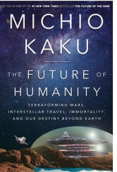 The Future of Humanity: Terraforming Mars, Interstellar Travel, Immortality, and Our Destiny Beyond Pdf Book