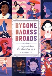 Bygone Badass Broads: 52 Forgotten Women Who Changed the World Pdf Book
