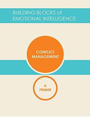 Conflict Management: A Primer (Building Blocks of Emotional Intelligence Book 10)