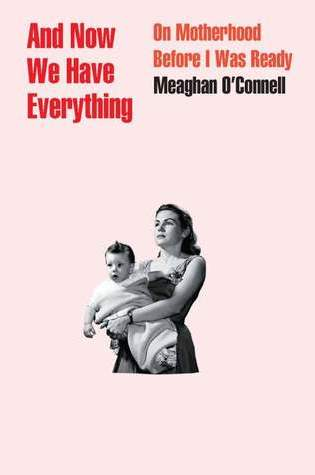 And Now We Have Everything: On Motherhood Before I Was Ready PDF Book by Meaghan O'Connell PDF ePub