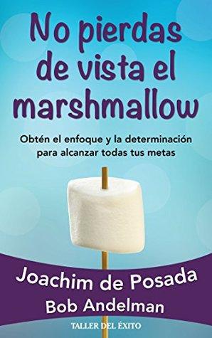 No pierdas de vista el marshmallow: Obtén el enfoque y la determinación para alcanzar todas tus metas