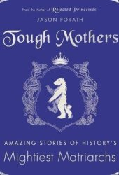 Tough Mothers: Amazing Stories of History's Mightiest Matriarchs Pdf Book