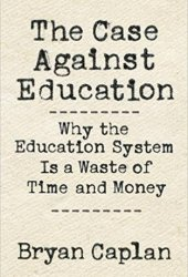 The Case Against Education: Why the Education System Is a Waste of Time and Money Pdf Book