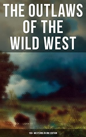 THE OUTLAWS OF THE WILD WEST: 150+ Westerns in One Edition: Cowboy Adventures, Yukon & Oregon Trail Tales, Famous Outlaw Classics, Gold Rush Adventures ... The Last of the Mohicans, Rimrock Trail…)
