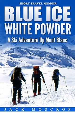 Blue Ice, White Powder - A Ski Adventure Up Mont Blanc: A true short story of determination and ambition, pushing it to the limit in the mountains.