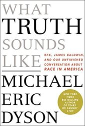 What Truth Sounds Like: Robert F. Kennedy, James Baldwin, and Our Unfinished Conversation About Race in America Book Pdf