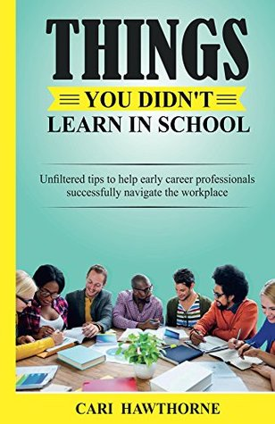Things you didn't learn in school: Unfiltered tips to help early career professionals successfully navigate the workplace