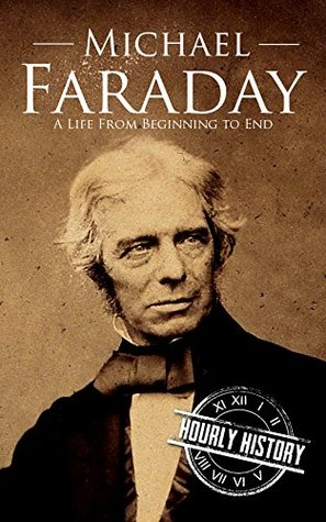 Michael Faraday: A Life From Beginning to End (Scientist Biographies Book 5)