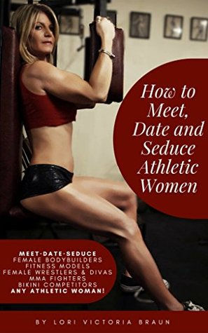 How To Meet, Date and Seduce Athletic Women: Meet, Date, Seduce Female Bodybuilders- Fitness Models- Female Wrestlers & Divas, MMS Fighters, Bikini Competitors, Any Athletic Woman!