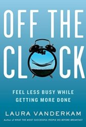 Off the Clock: Feel Less Busy While Getting More Done Book