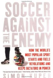 Soccer Against the Enemy: How the World's Most Popular Sport Starts and Fuels Revolutions and Keeps Dictators in Power Pdf Book