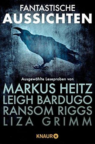 Fantastische Aussichten: Fantasy & Science Fiction bei Knaur: Ausgewählte Leseproben von Markus Heitz, Leigh Bardugo, Ransom Riggs, Liza Grimm u.v.m.