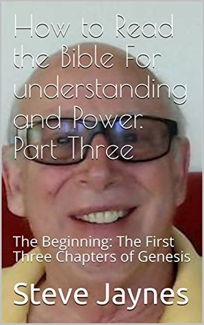 How to Read the Bible For understanding and Power. Part Three: The Beginning: The First Three Chapters of Genesis