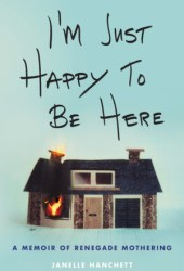 I'm Just Happy to Be Here: A Memoir of Renegade Mothering Book
