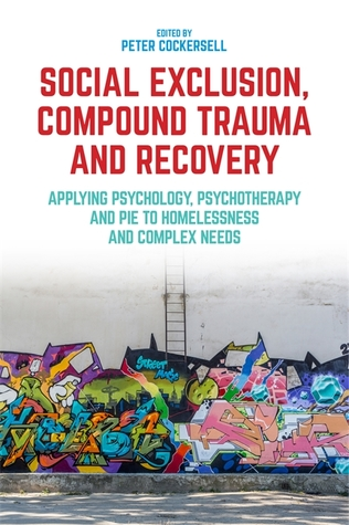Social Exclusion, Compound Trauma and Recovery: Applying Psychology, Psychotherapy and PIE to Homelessness and Complex Needs