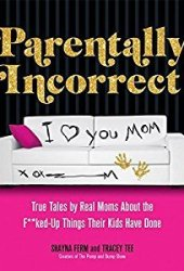 Parentally Incorrect: True Tales by Real Moms about the F**ked-Up Things Their Kids Have Done Pdf Book