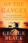 On the Ganges: Encounters with Saints and Sinners on India's Mythic River