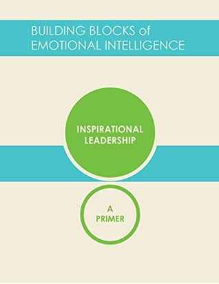 Inspirational Leadership: A Primer (Building Blocks of Emotional Intelligence Book 12)