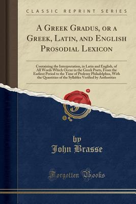 A Greek Gradus, or a Greek, Latin, and English Prosodial Lexicon: Containing the Interpretation, in Latin and English, of All Words Which Occur in the Greek Poets, from the Earliest Period to the Time of Ptolemy Philadelphus, with the Quantities of the Sy