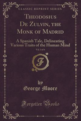 Theodosius de Zulvin, the Monk of Madrid, Vol. 3 of 4: A Spanish Tale, Delineating Various Traits of the Human Mind