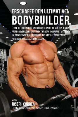 Erschaffe Den Ultimativen Bodybuilder: Lerne Die Geheimnisse Und Tricks Kennen, Die Von Den Besten Profi-Bodybuildern Und Ihren Trainern Angewandt Werden Um Deine Kondition, Ernahrung Und Mentale Starke Ohne Pillen Oder Shakes Zu Verbessern